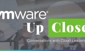 VMware Up-Close: Conversations with Cloud Leaders